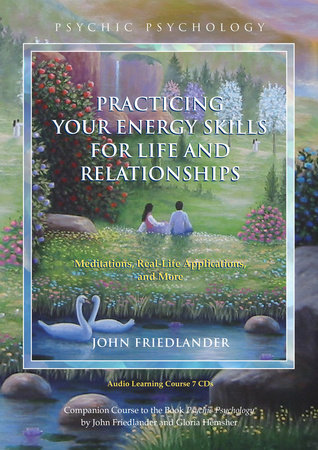 Practicing Your Energy Skills for Life and Relationships by John Friedlander
