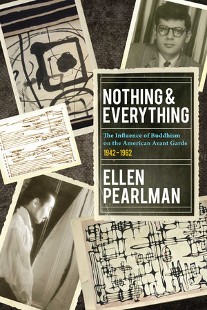 Nothing and Everything - The Influence of Buddhism on the American Avant Garde by Ellen Pearlman