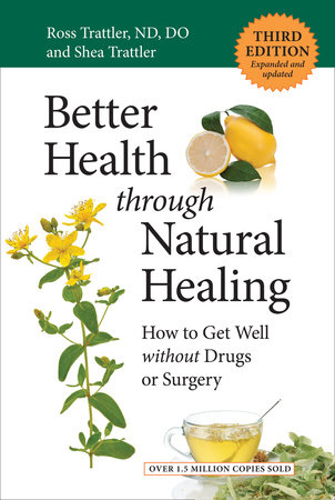 Better Health through Natural Healing, Third Edition by Shea Trattler and Ross Trattler, N.D., D.O.