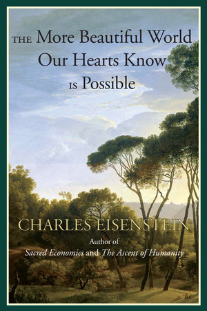 The More Beautiful World Our Hearts Know Is Possible by Charles Eisenstein
