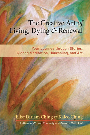 The Creative Art of Living, Dying, and Renewal by Kaleo Ching and Elise Dirlam Ching