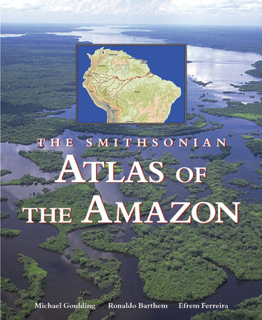 The Smithsonian Atlas of the Amazon by Michael Goulding, Ronaldo Barthem and Efrem Ferreira