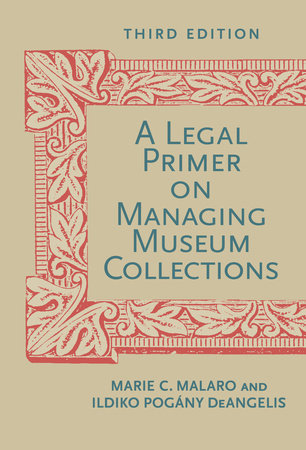A Legal Primer on Managing Museum Collections, Third Edition by Marie C. Malaro and Ildiko DeAngelis