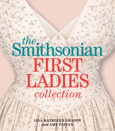 The Smithsonian First Ladies Collection by Amy Pastan and Lisa Kathleen Graddy