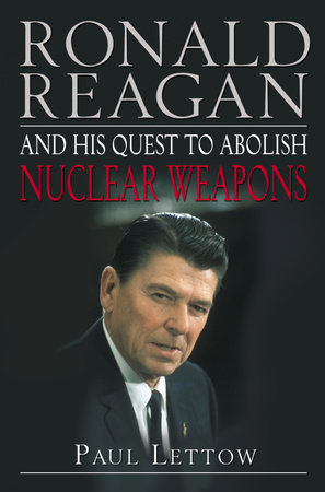 Ronald Reagan and His Quest to Abolish Nuclear Weapons by Paul Lettow