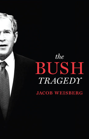 The Bush Tragedy by Jacob Weisberg