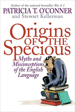 Origins of the Specious by Patricia T. O'Conner and Stewart Kellerman