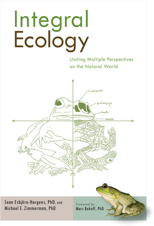Integral Ecology by Michael E. Zimmerman, Ph.D. and Sean Esbjorn-Hargens, Ph.D.