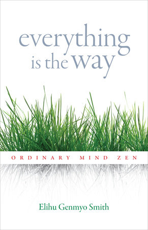 Everything Is the Way by Elihu Genmyo Smith