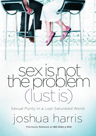 Sex Is Not the Problem (Lust Is) by Joshua Harris