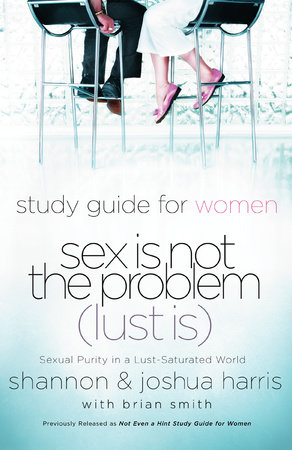 Sex Is Not the Problem (Lust Is) - A Study Guide for Women by Shannon Harris and Joshua Harris