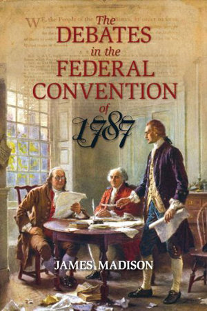The Debates in the Federal Convention of 1787 by