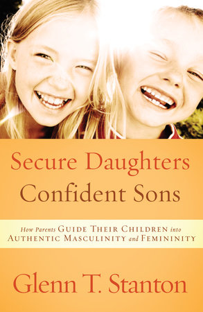 Secure Daughters, Confident Sons by Glenn T. Stanton