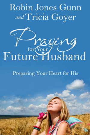 Praying for Your Future Husband by Tricia Goyer and Robin Jones Gunn