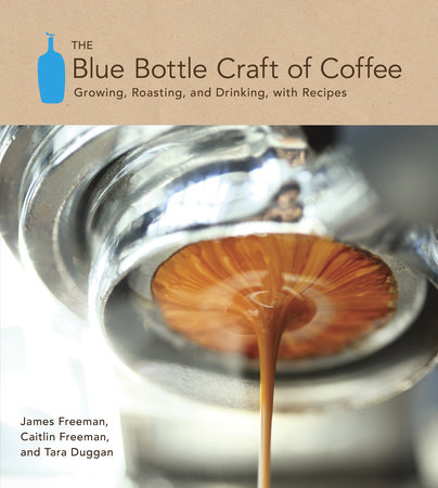 The Blue Bottle Craft of Coffee by Caitlin Freeman, James Freeman and Tara Duggan