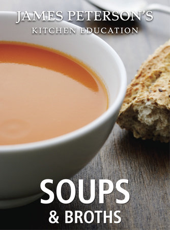 Soups and Broths: James Peterson's Kitchen Education by