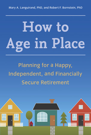 How to Age in Place by Robert F. Bornstein, Ph.D. and Mary A. Languirand, Ph.D.
