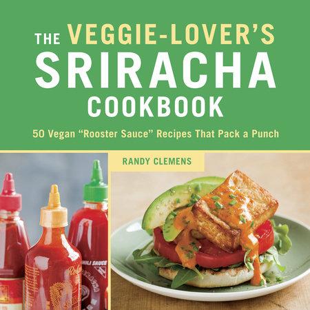 The Veggie-Lover's Sriracha Cookbook by