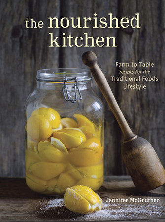 The Nourished Kitchen: Farm-To-Table Recipes for the Traditional Foods Lifestyle Featuring Bone Broths, Fermented Vegetables, Grass-Fed Meats