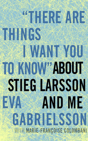 """""""There Are Things I Want You to Know"""" about Stieg Larsson and Me by"""