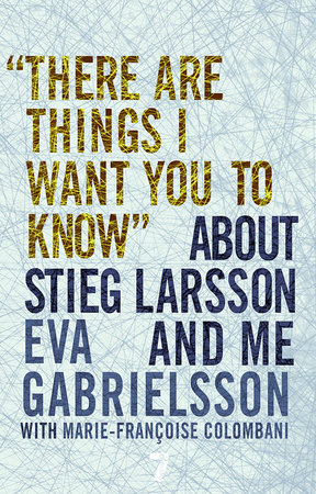"""There Are Things I Want You to Know"" about Stieg Larsson and Me by"
