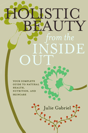 Holistic Beauty from the Inside Out by Julie Gabriel