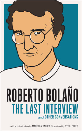 Roberto Bolano: The Last Interview by Roberto Bolaño