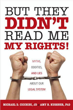 But They Didn't Read Me My Rights! by Michael D. Cicchini, J. D. Kushner, Ph.D. and Amy B. Kushner, Ph,D.
