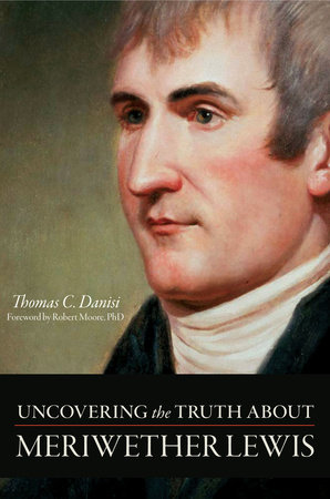 Uncovering the Truth About Meriwether Lewis by Thomas C. Danisi