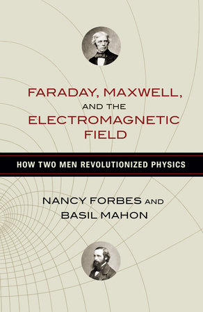 Faraday, Maxwell, and the Electromagnetic Field by Nancy Forbes and Basil Mahon