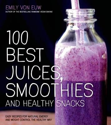 100 Best Juices, Smoothies & Healthy Snacks: Easy Recipes for Natural Energy & Weight Control the Healthy Way