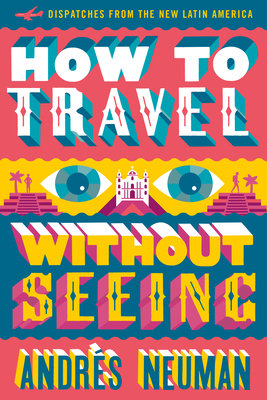 Cover art for How to Travel Without Seeing: Dispatches from the New Latin America