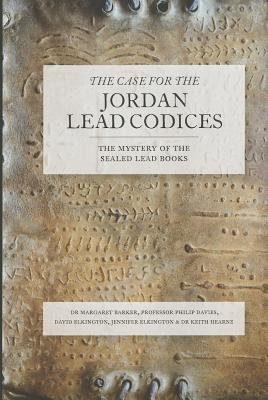 The Case for the Jordan Lead Codices by David Elkington, Jennifer Elkington, Margaret Barker, Philip Davies and Keith Hearne