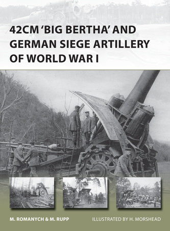 "42cm ""Big Bertha"" and German Siege Artillery of World War I by Martin Rupp and Marc Romanych"