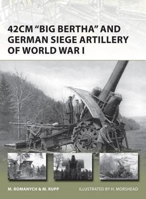 "42cm ""Big Bertha"" and German Siege Artillery of World War I by Marc Romanych and Martin Rupp"