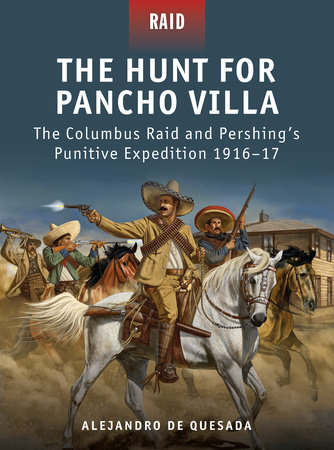 The Hunt for Pancho Villa - The Columbus Raid and Pershing#s Punitive Expedition 1916-17 by Alejandro de Quesada