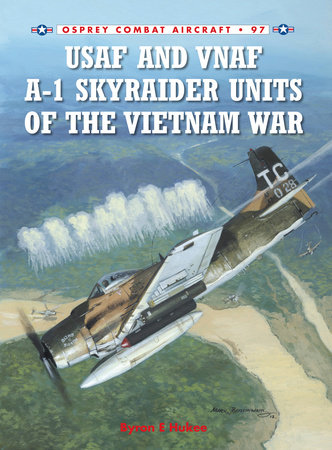 USAF and VNAF A-1 Skyraider Units of the Vietnam War by Byron Hukee