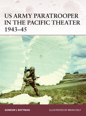 US Army Paratrooper in the Pacific Theater 1943-45 by Gordon Rottman
