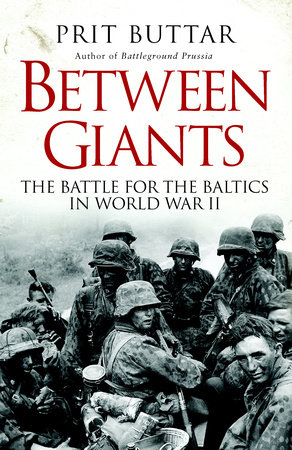 Between Giants: The Battle for the Baltics in World War II by Prit Buttar