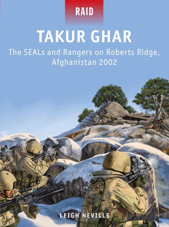Takur Ghar - The SEALs and Rangers on Roberts Ridge, Afghanistan 2002 by Leigh Neville