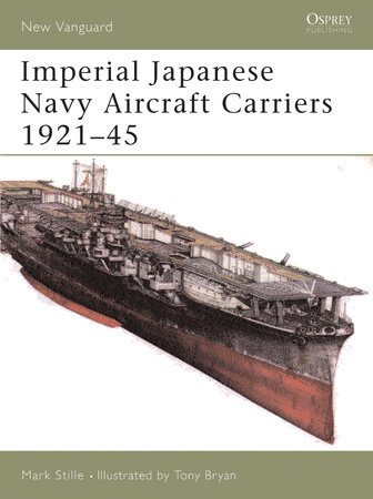 Imperial Japanese Navy Aircraft Carriers 1921-45 by Mark Stille