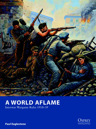 A World Aflame - Interwar Wargame Rules 1918-39 by Paul Eaglestone