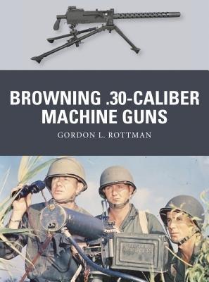Browning .30-caliber Machine Guns by Gordon L. Rottman