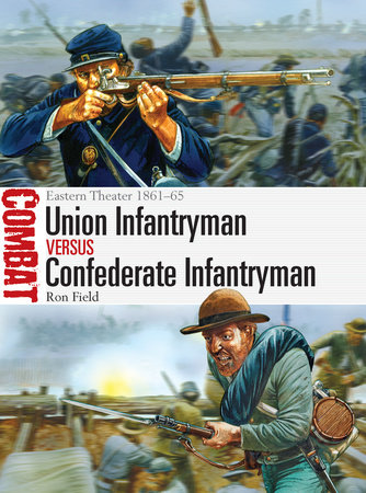 Union Infantryman vs Confederate Infantryman: Eastern Theater 1861-65 by Ron Field