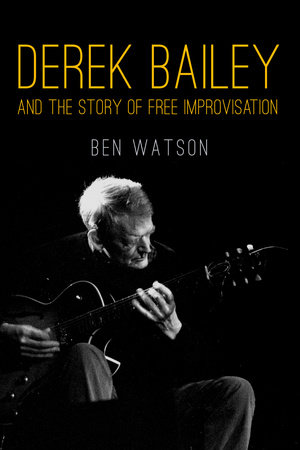 Derek Bailey and the Story of Free Improvisation by Ben Watson
