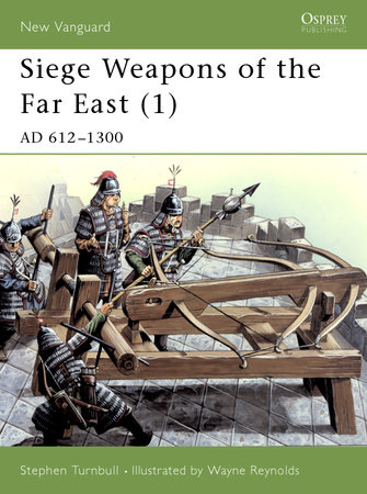 Siege Weapons of the Far East (1) by Stephen Turnbull