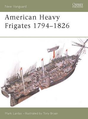 American Heavy Frigates 1794-1826 by Mark Lardas