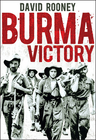 Burma Victory: Imphal, Kohima and the Chindits - March 1944 to May 1945 by David Rooney