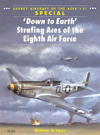 'Down to Earth' Strafing Aces of the Eighth Air Force by William Hess