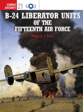 B-24 Liberator Units of the Fifteenth Air Force by Robert Dorr